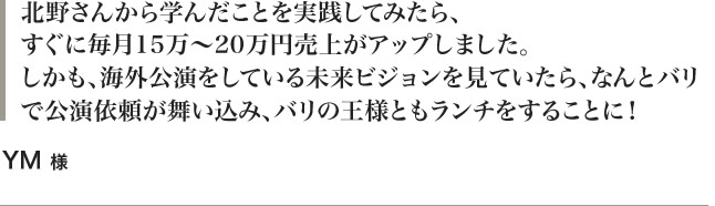 北野さんから学んだことを実践してみたら、すぐに毎月15万〜20万円売上がアップしました。しかも、海外公演をしている未来ビジョンを見ていたら、なんとバリで公演依頼が舞い込み、バリの王様ともランチをすることに! YM 様