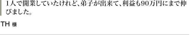 1人で開業していたけれど、弟子が出来て、利益も90万円にまで伸びました。TH 様